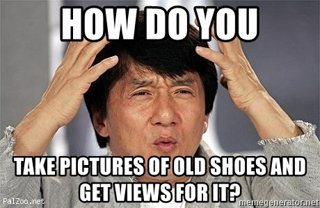 Confused Jackie Chan - How do you Take pictures of old shoes and get views for it?