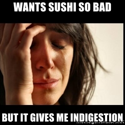 First World Problems - Wants sushi so bad But it gives me Indigestion