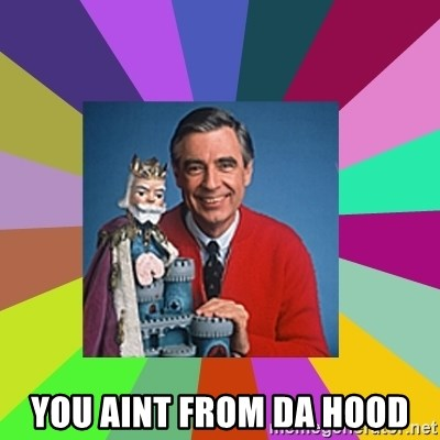 mr rogers  -  You aint from da hood