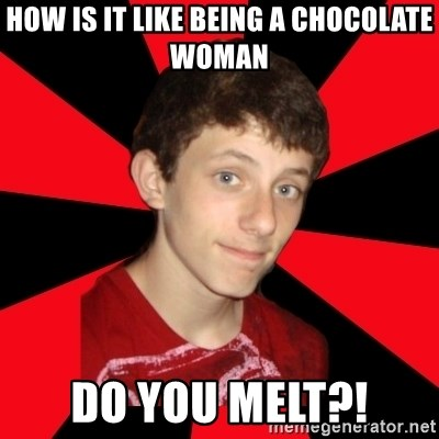 the snob - how is it like being a chocolate woman do you melt?!