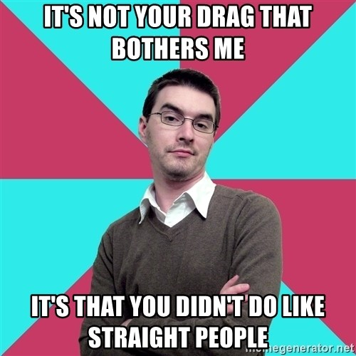 Privilege Denying Dude - it's not your drag that bothers me it's that you didn't do like straight people