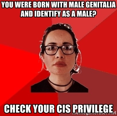 Liberal Douche Garofalo - you were born with male genitalia and identify as a male? check your cis privilege
