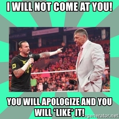 CM Punk Apologize! - I will not come at you! You will apologize and you will *like* it!