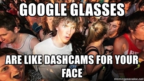 Sudden Realization Ralph - Google Glasses  Are like Dashcams for your face