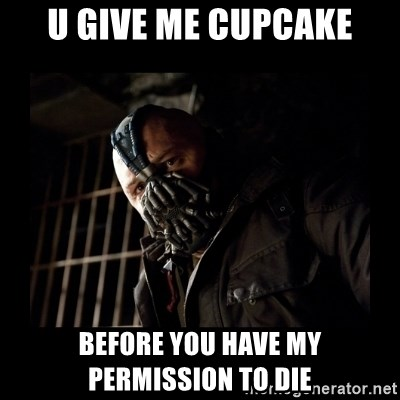Bane Meme - U GIVE ME CUPCAKE BEFORE YOU HAVE MY PERMISSION TO DIE