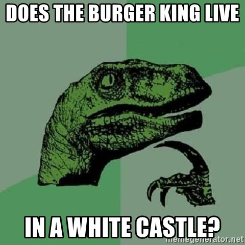 Philosoraptor - does the burger king live in a white castle?