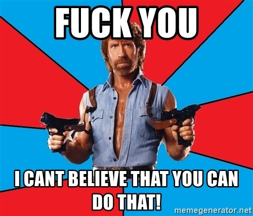 Chuck Norris  - FUCK YOU I cant believe that you can do that!