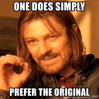 One Does Not Simply - ONE DOES SIMPLY PREFER THE ORIGINAL
