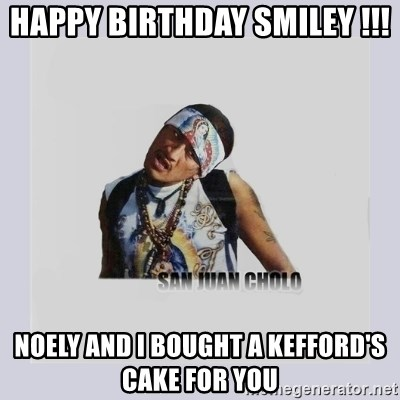san juan cholo - HAPPY BIRTHDAY SMILEY !!!  NOELY AND I BOUGHT A KEFFORD'S CAKE FOR YOU