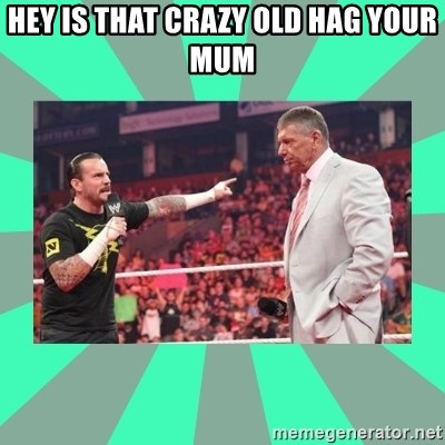 CM Punk Apologize! - HEY IS THAT CRAZY OLD HAG YOUR MUM