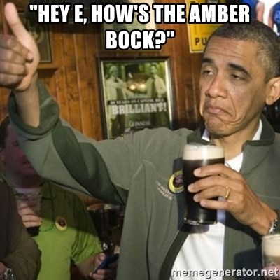 "THUMBS UP OBAMA - ""HEY E, HOW'S THE AMBER BOCK?"""