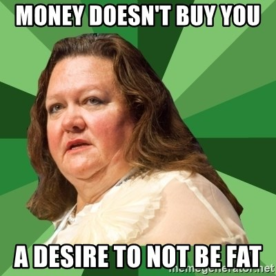 Dumb Whore Gina Rinehart - MONEY DOESN'T BUY YOU  A DESIRE TO NOT BE FAT