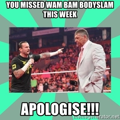 CM Punk Apologize! - YOU MISSED WAM BAM BODYSLAM THIS WEEK APOLOGISE!!!