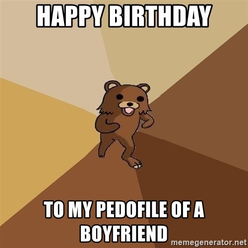 Pedo Bear From Beyond - Happy BIRTHDAY TO MY PEDOFILE OF A BOYFRIEND