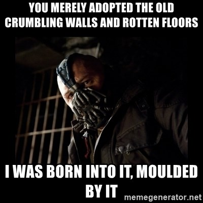 Bane Meme - YOU MERELY ADOPTED THE OLD CRUMBLING WALLS AND ROTTEN FLOORS I WAS BORN INTO IT, MOULDED BY IT