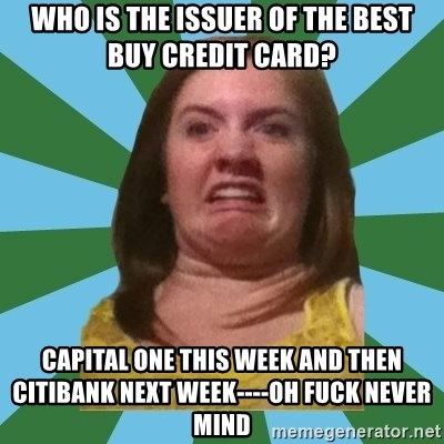 Disgusted Ginger - who is the issuer of the best buy credit card? capital one this week and then  citibank next week----oh fuck never mind