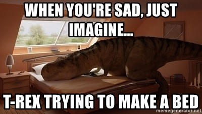 T Rex Makes Bed - When you're sad, just imagine... t-rex trying to make A bed