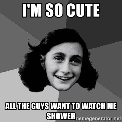 Anne Frank Lol - I'm so cute all the guys want to watch me shower