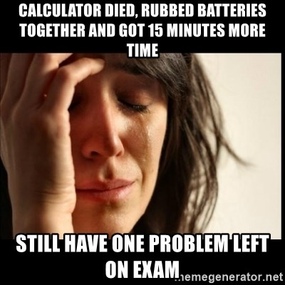 First World Problems - Calculator died, rubbed batteries together and got 15 minutes more time still have one problem left on exam