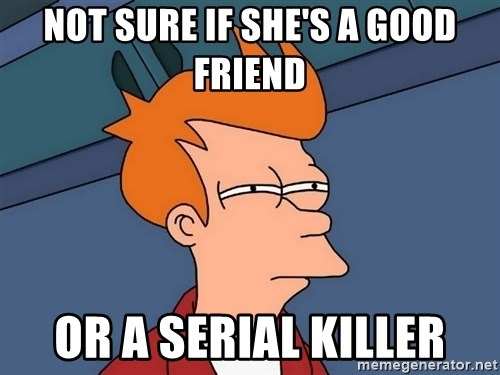 Futurama Fry - not sure if she's a good friend or a serial killer