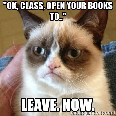 "Grumpy Cat  - ""Ok, class, open your books to.."" Leave. Now."
