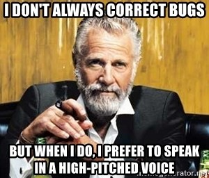 The Most Interesting Man In The World - I don't always correct bugs but when I do, I prefer to speak in a high-pitched voice