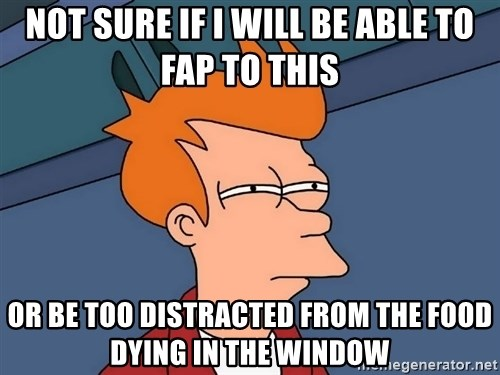 Futurama Fry - not sure if i will be able to fap to this or be too distracted from the food dying in the window