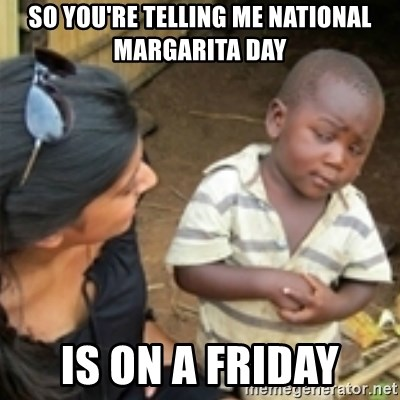 Skeptical african kid  - so you're telling me National margarita day is on a friday