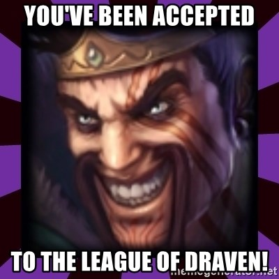 Draven - You've been accepted To the league of draven!