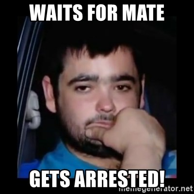 just waiting for a mate - waits for mate gets arrested!