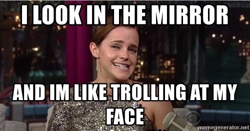 Emma Watson Trollface - I LOOK IN THE MIRROR AND IM LIKE TROLLING AT MY FACE