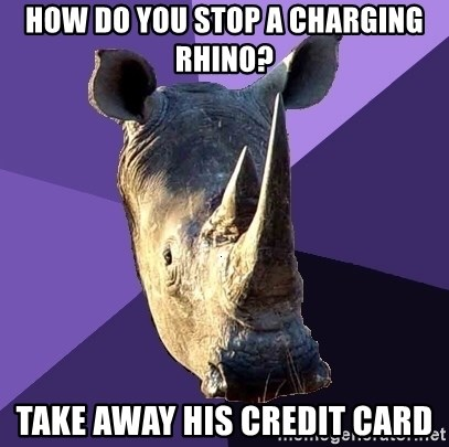 Sexually Oblivious Rhino - How do you stop a charging Rhino? Take Away HIs Credit Card