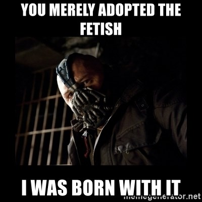 Bane Meme - you merely adopted the fetish i was born with it
