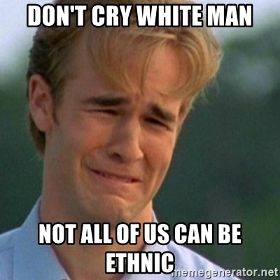 Crying Dawson - Don't cry white man not all of us can be ethnic