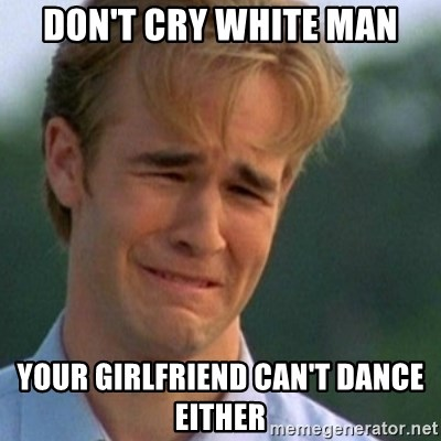 Crying Dawson - don't cry white man your girlfriend can't dance either