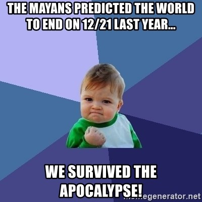 Success Kid - the mayans predicted the world to end on 12/21 last year... we survived the APOCALYPSE!