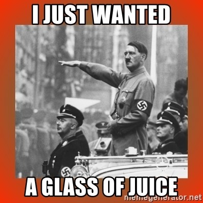 Heil Hitler - I just wanted A glaSs of juice