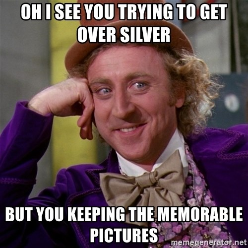 Willy Wonka - Oh I see you trying To get over silver  But you keeping the memorable pictures
