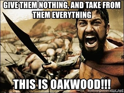 This Is Sparta Meme - give them nothing, and take from them everything THis is oakwood!!!
