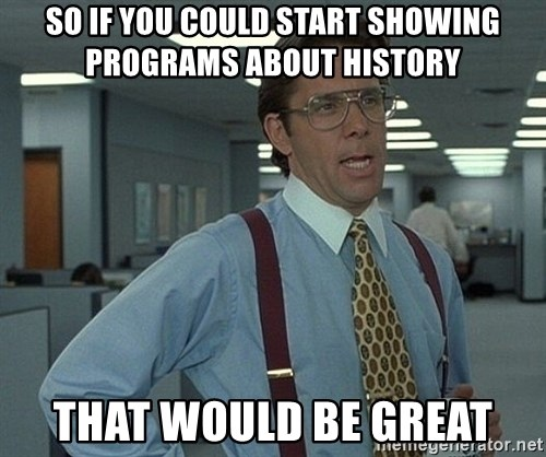 Office Space That Would Be Great - So if you could start showing programs about history that would be great
