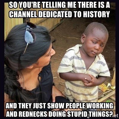 Skeptical third-world kid - so you're telling me there is a channel dedicated to history and they just show people working and rednecks doing stupid things?