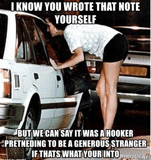 Karma prostitute  - I know you wrote that note yourself but we can say it was a hooker pretneding to be a generous stranger if thats what your into