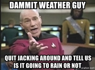 Captain Picard - dammit weather guy  QUIT JACKING AROUND and tell us is it going to rain or not