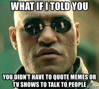 What if I told you / Matrix Morpheus - WHAT IF I TOLD YOU YOU DIDN'T HAVE TO QUOTE MEMES OR tv SHOWS TO TALK TO PEOPLE