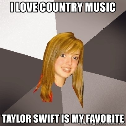 Musically Oblivious 8th Grader - I love country music taylor swift is my favorite