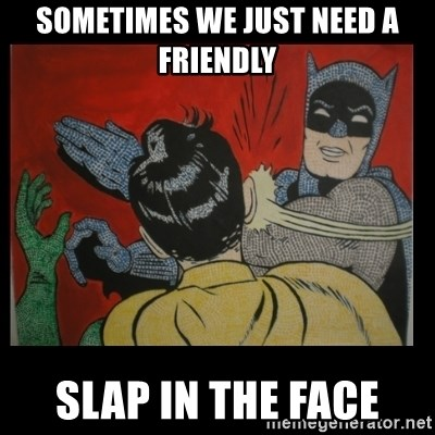 Batman Slappp - Sometimes we just need a friendly slap in the face