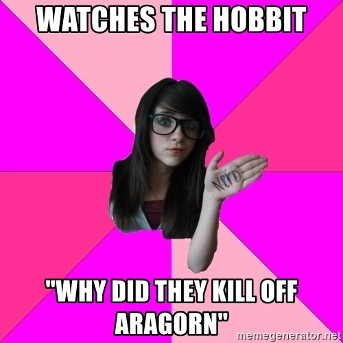 """Idiot Nerd Girl - watches the hobbit """"why did they kill off aragorn"""""""