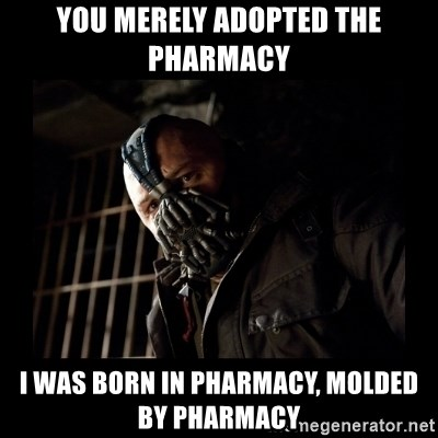 Bane Meme - YOU MERELY ADOPTED THE PHARMACY I WAS BORN IN PHARMACY, MOLDED BY PHARMACY