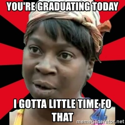 I GOTTA LITTLE TIME  - You're graduating today I gotTa little time fO that