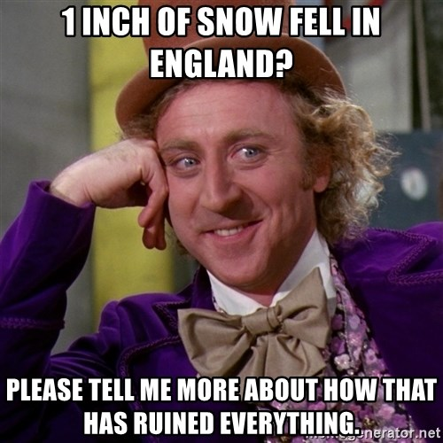 Willy Wonka - 1 inch of snow fell in england? please tell me more about how that has ruined everything.